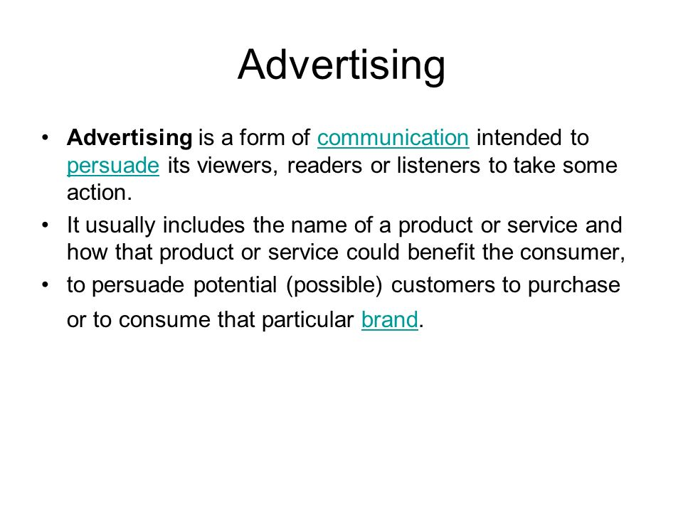 Advertising Advertising is a form of communication intended to persuade its viewers, readers or listeners to take some action.communication persuade It usually includes the name of a product or service and how that product or service could benefit the consumer, to persuade potential (possible) customers to purchase or to consume that particular brand.brand