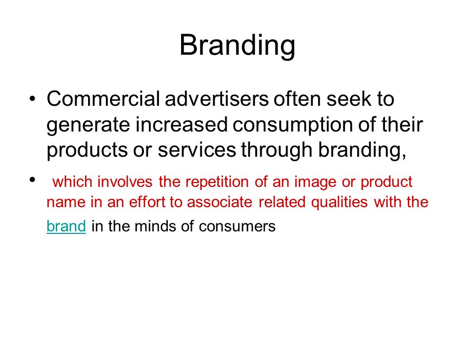 Branding Commercial advertisers often seek to generate increased consumption of their products or services through branding, which involves the repetition of an image or product name in an effort to associate related qualities with the brand in the minds of consumers brand