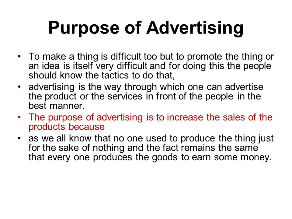 Purpose of Advertising To make a thing is difficult too but to promote the thing or an idea is itself very difficult and for doing this the people should know the tactics to do that, advertising is the way through which one can advertise the product or the services in front of the people in the best manner.