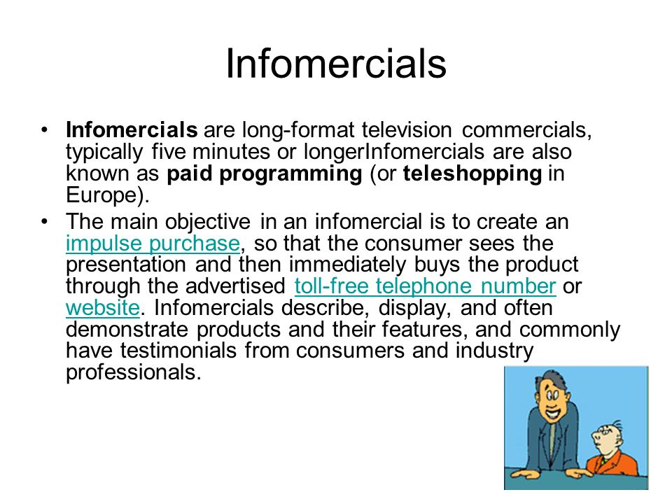 Infomercials Infomercials are long-format television commercials, typically five minutes or longerInfomercials are also known as paid programming (or teleshopping in Europe).