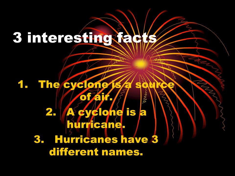 Famous Cyclones Scientists name Cyclones after normal peoples names like Giselle and Tracy to keep track of them.