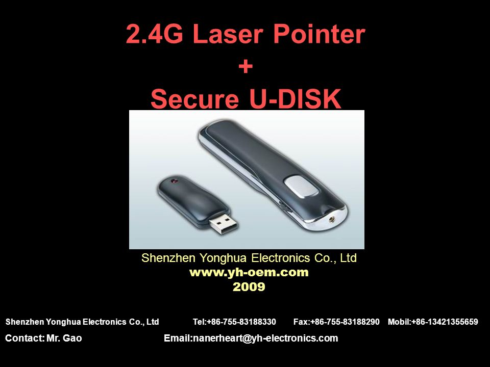 2.4G Laser Pointer + Secure U-DISK Shenzhen Yonghua Electronics Co., Ltd www.yh-oem.com 2009 Shenzhen Yonghua Electronics Co., Ltd Tel:+86-755-83188330 Fax:+86-755-83188290 Mobil:+86-13421355659 Contact: Mr.