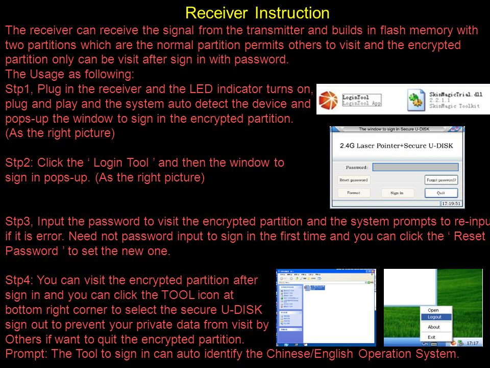 Receiver Instruction The receiver can receive the signal from the transmitter and builds in flash memory with two partitions which are the normal partition permits others to visit and the encrypted partition only can be visit after sign in with password.