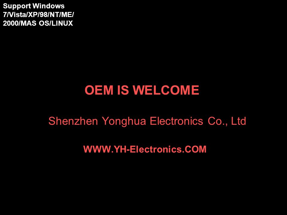 OEM IS WELCOME Shenzhen Yonghua Electronics Co., Ltd WWW.YH-Electronics.COM Support Windows 7/Vista/XP/98/NT/ME/ 2000/MAS OS/LINUX 98/NT/ME/2000/XP/ Vista/MAS OS/LINUX 98/NT/ME/2000/XP/ Vista/MAS OS/LINUX 98/NT/ME/2000/XP/ Vista/MAS OS/LINUX
