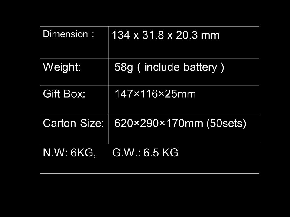 Dimension 134 x 31.8 x 20.3 mm Weight: 58g include battery Gift Box: 147×116×25mm Carton Size: 620×290×170mm (50sets) N.W: 6KG, G.W.: 6.5 KG