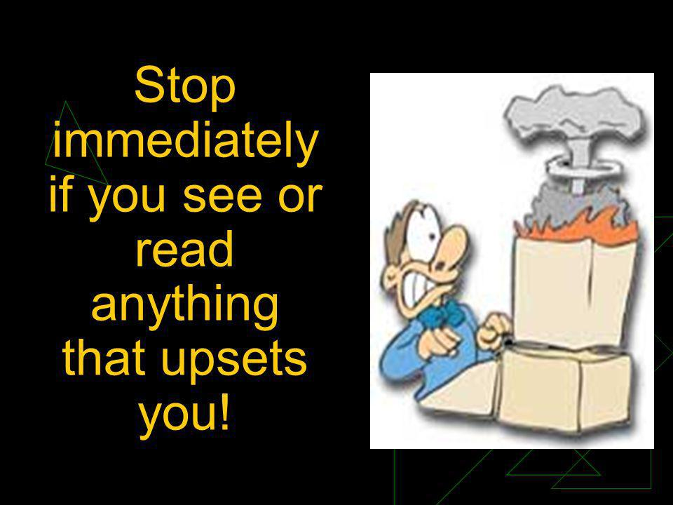 Stop immediately if you see or read anything that upsets you!