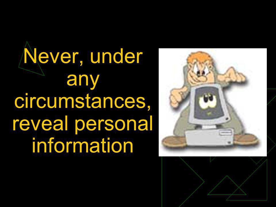 Never, under any circumstances, reveal personal information