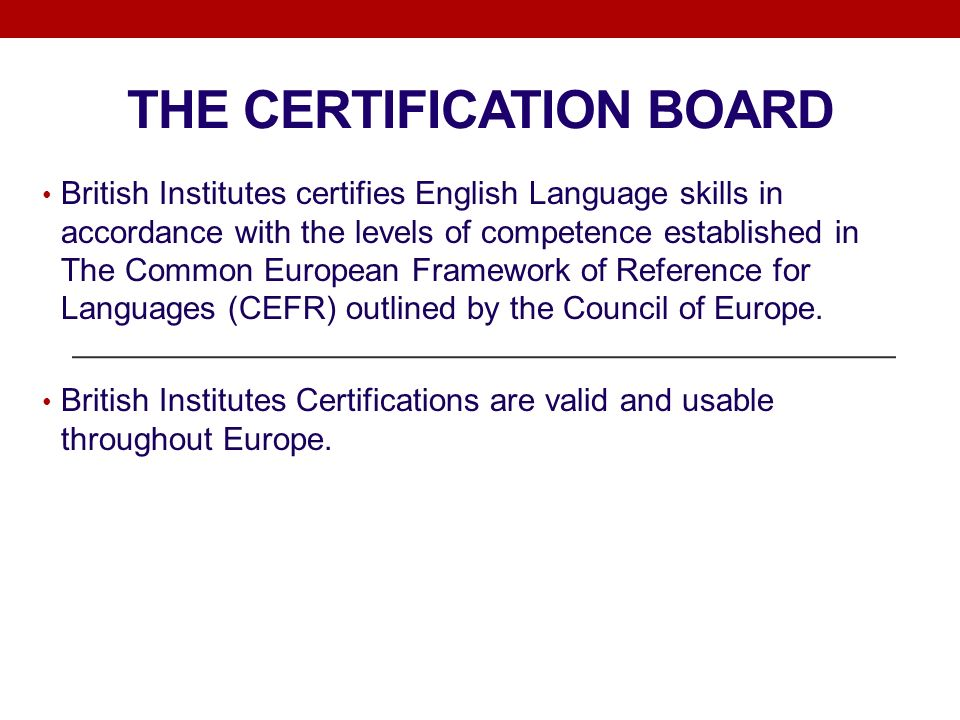THE CERTIFICATION BOARD British Institutes certifies English Language skills in accordance with the levels of competence established in The Common European Framework of Reference for Languages (CEFR) outlined by the Council of Europe.