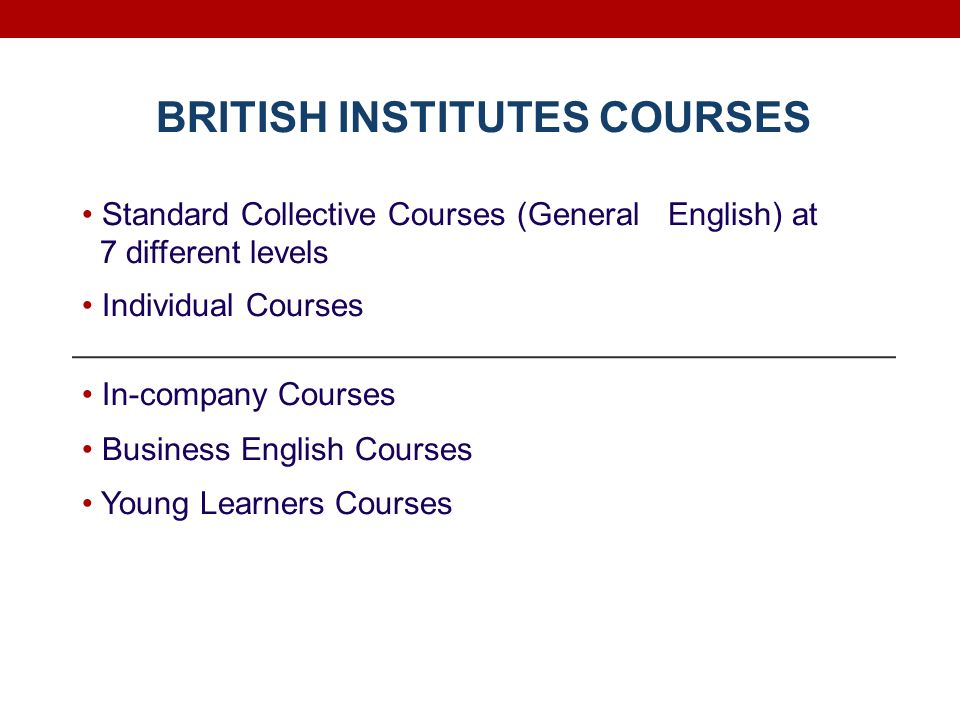 BRITISH INSTITUTES COURSES Standard Collective Courses (General English) at 7 different levels Individual Courses In-company Courses Business English Courses Young Learners Courses
