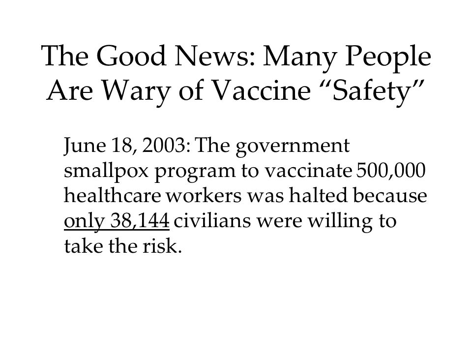 The Good News: Many People Are Wary of Vaccine Safety June 18, 2003: The government smallpox program to vaccinate 500,000 healthcare workers was halted because only 38,144 civilians were willing to take the risk.