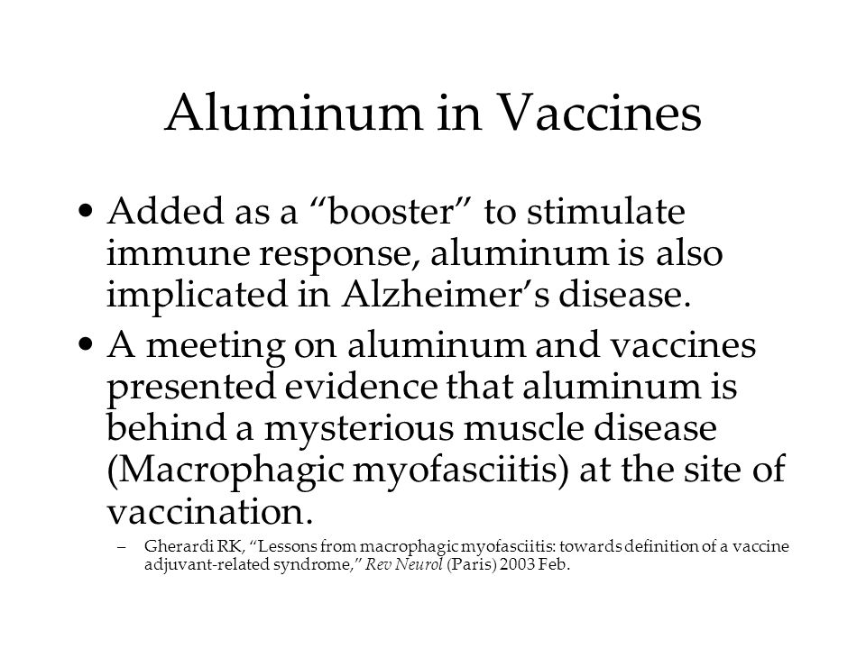 Aluminum in Vaccines Added as a booster to stimulate immune response, aluminum is also implicated in Alzheimers disease.