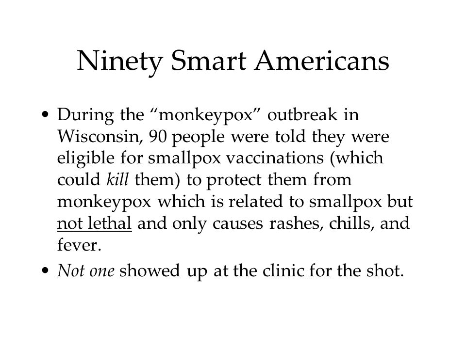 Ninety Smart Americans During the monkeypox outbreak in Wisconsin, 90 people were told they were eligible for smallpox vaccinations (which could kill them) to protect them from monkeypox which is related to smallpox but not lethal and only causes rashes, chills, and fever.