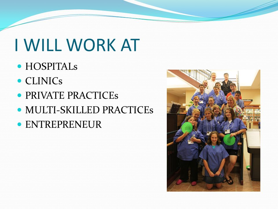I WILL WORK AT HOSPITALs CLINICs PRIVATE PRACTICEs MULTI-SKILLED PRACTICEs ENTREPRENEUR