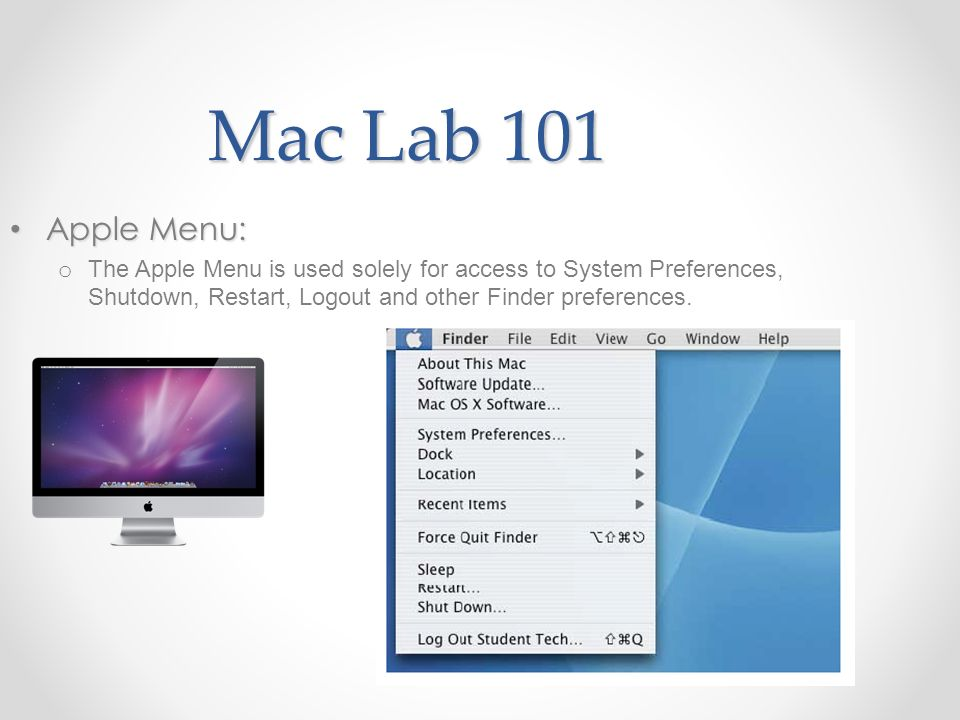 Mac Lab 101 Apple Menu: Apple Menu: o The Apple Menu is used solely for access to System Preferences, Shutdown, Restart, Logout and other Finder preferences.
