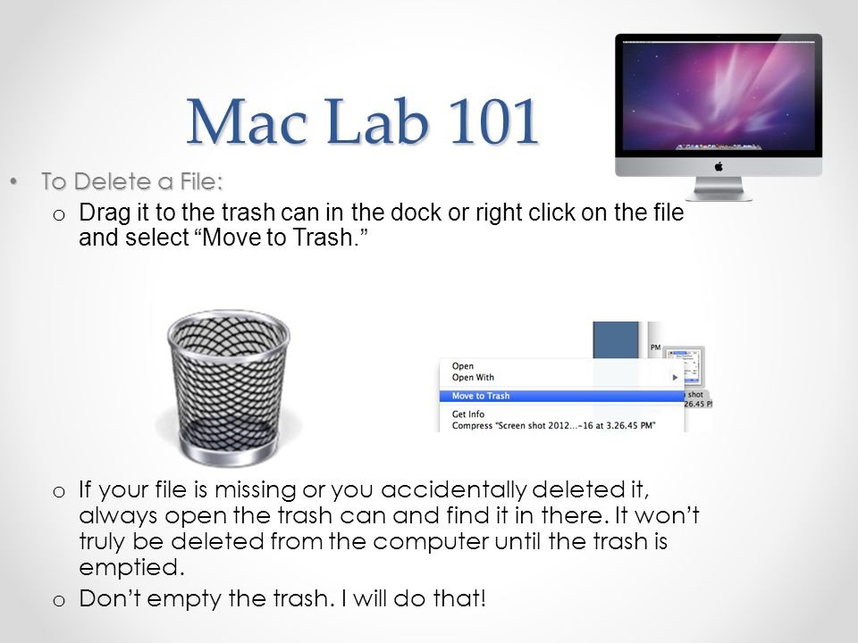 Mac Lab 101 To Delete a File: To Delete a File: o Drag it to the trash can in the dock or right click on the file and select Move to Trash.
