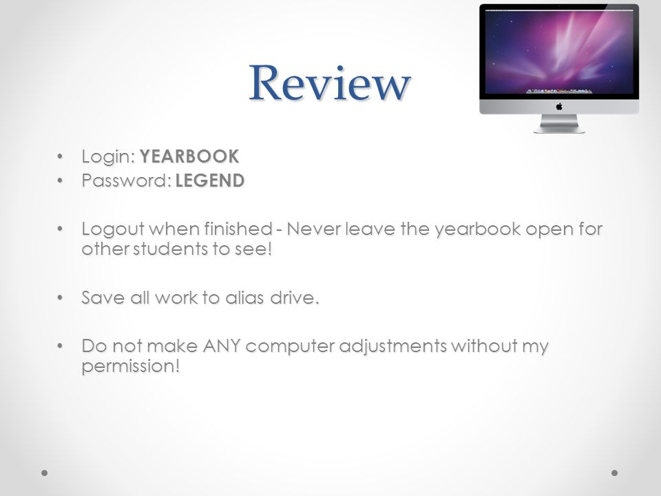Review Login: YEARBOOK Login: YEARBOOK Password: LEGEND Password: LEGEND Logout when finished - Never leave the yearbook open for other students to see.