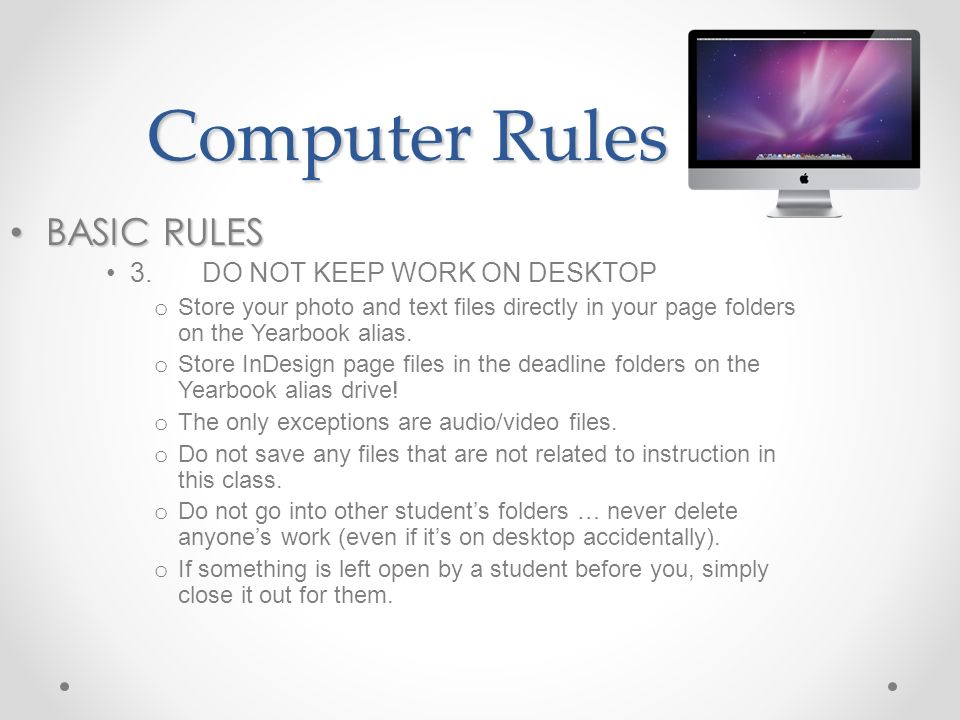 Computer Rules BASIC RULES BASIC RULES 3.DO NOT KEEP WORK ON DESKTOP o Store your photo and text files directly in your page folders on the Yearbook alias.