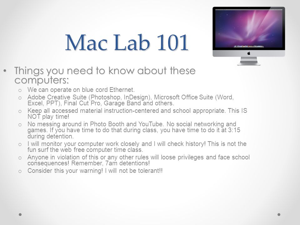 Mac Lab 101 Things you need to know about these computers: Things you need to know about these computers: o We can operate on blue cord Ethernet.
