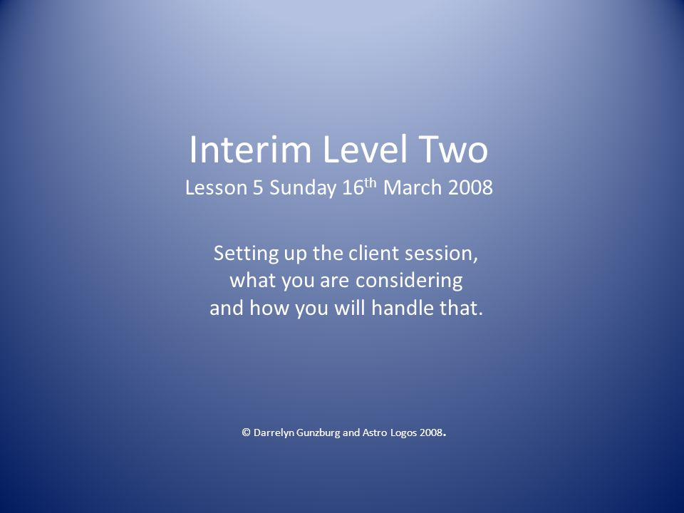 Interim Level Two Lesson 5 Sunday 16 th March 2008 Setting up the client session, what you are considering and how you will handle that.