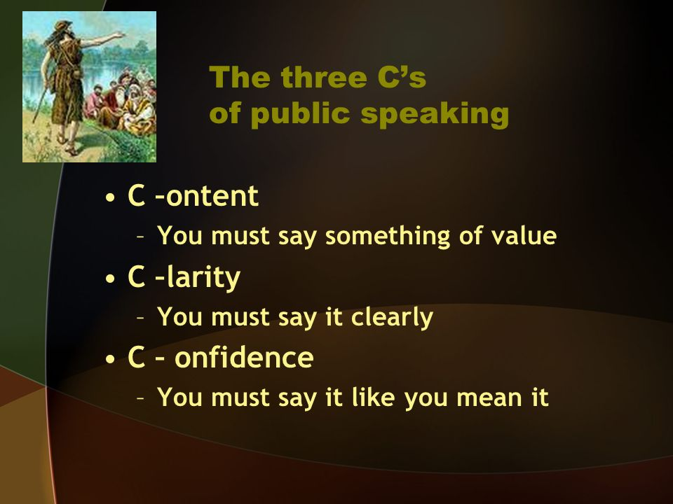 The three Cs of public speaking C –ontent –You must say something of value C –larity –You must say it clearly C – onfidence –You must say it like you mean it