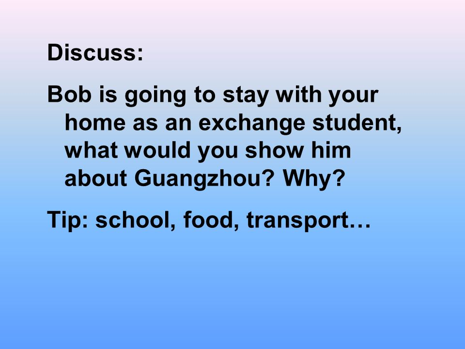 Discuss: Bob is going to stay with your home as an exchange student, what would you show him about Guangzhou.