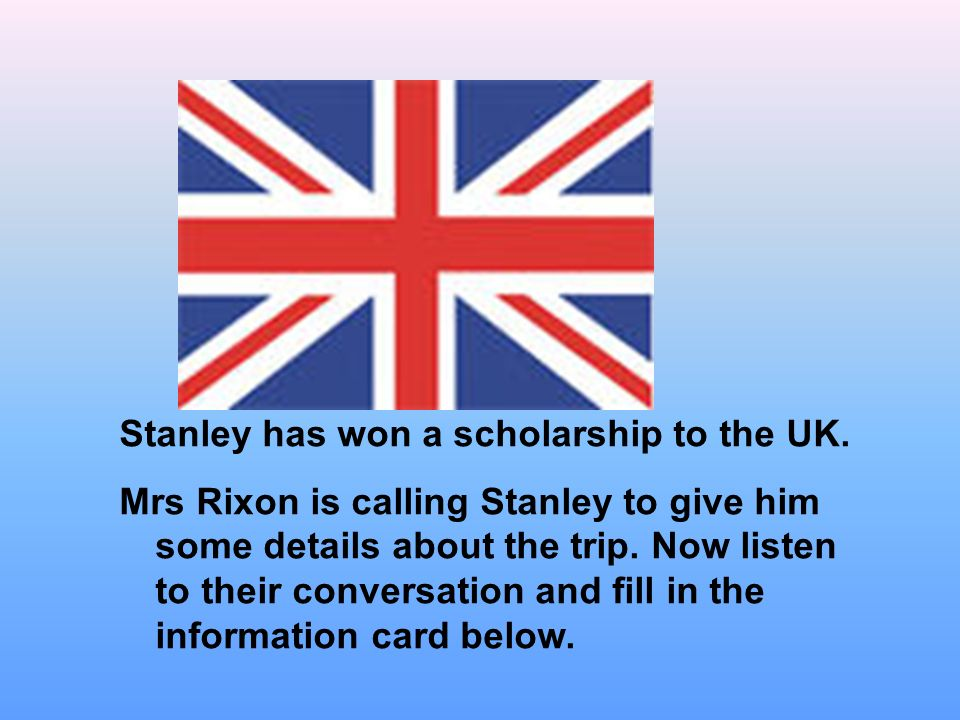 Stanley has won a scholarship to the UK.