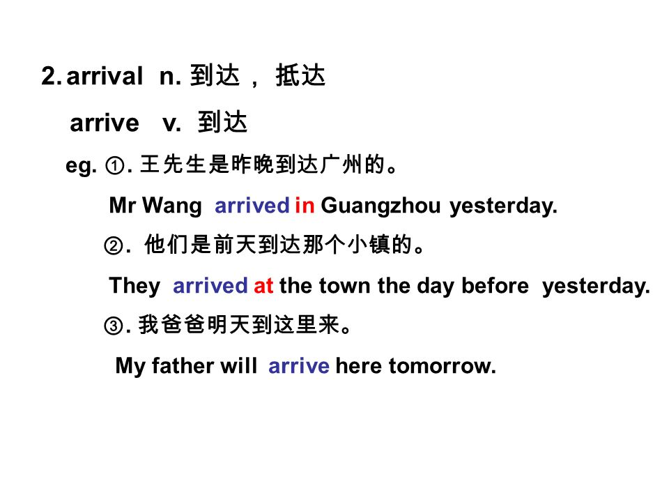 2.arrival n. arrive v. eg.. Mr Wang arrived in Guangzhou yesterday..