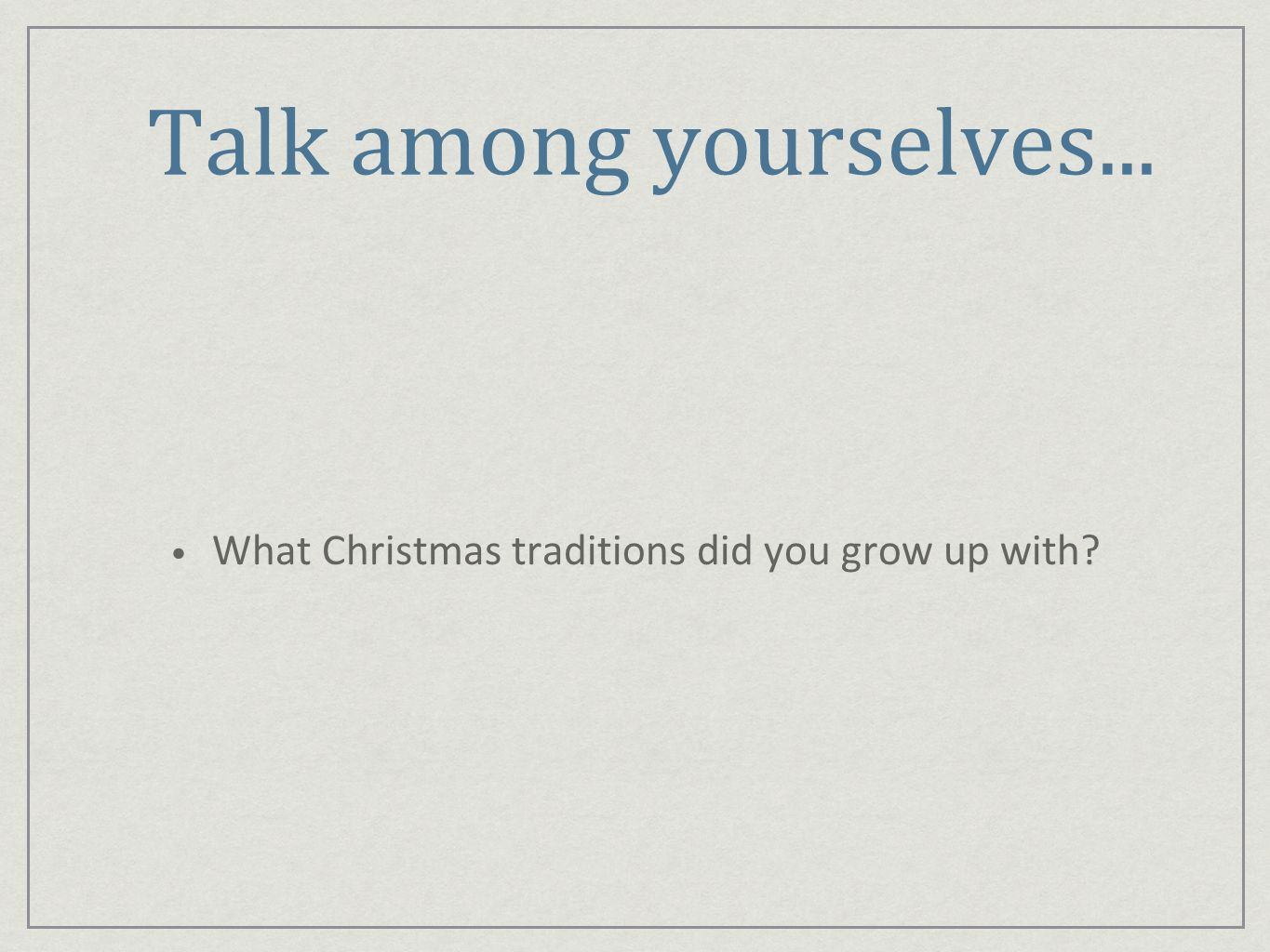 Talk among yourselves... What Christmas traditions did you grow up with
