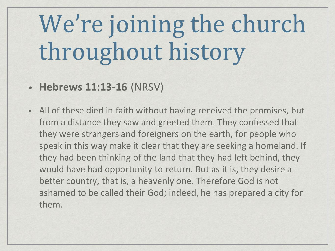 Were joining the church throughout history Hebrews 11:13-16 (NRSV) All of these died in faith without having received the promises, but from a distance they saw and greeted them.