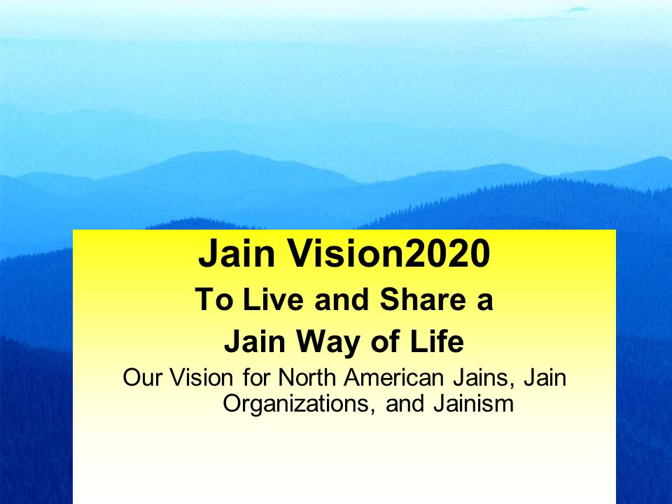 1 Jain Vision2020 To Live and Share a Jain Way of Life Our Vision for North American Jains, Jain Organizations, and Jainism
