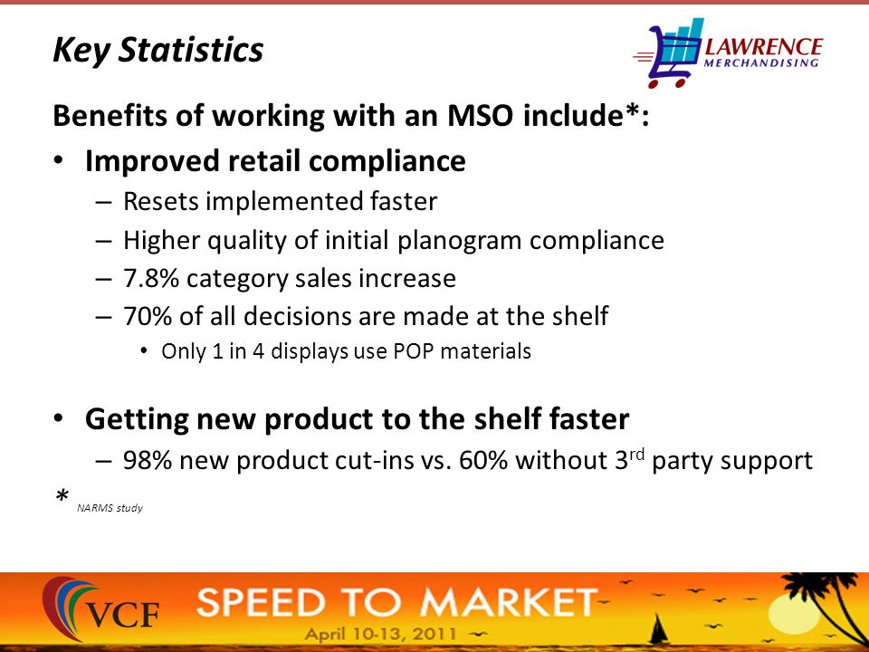 Key Statistics Benefits of working with an MSO include*: Improved retail compliance – Resets implemented faster – Higher quality of initial planogram compliance – 7.8% category sales increase – 70% of all decisions are made at the shelf Only 1 in 4 displays use POP materials Getting new product to the shelf faster – 98% new product cut-ins vs.
