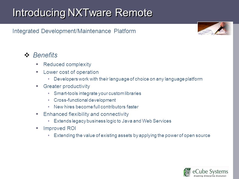 Introducing NXTware Remote Integrated Development/Maintenance Platform Benefits Reduced complexity Lower cost of operation Developers work with their language of choice on any language platform Greater productivity Smart-tools integrate your custom libraries Cross-functional development New hires become full contributors faster Enhanced flexibility and connectivity Extends legacy business logic to Java and Web Services Improved ROI Extending the value of existing assets by applying the power of open source