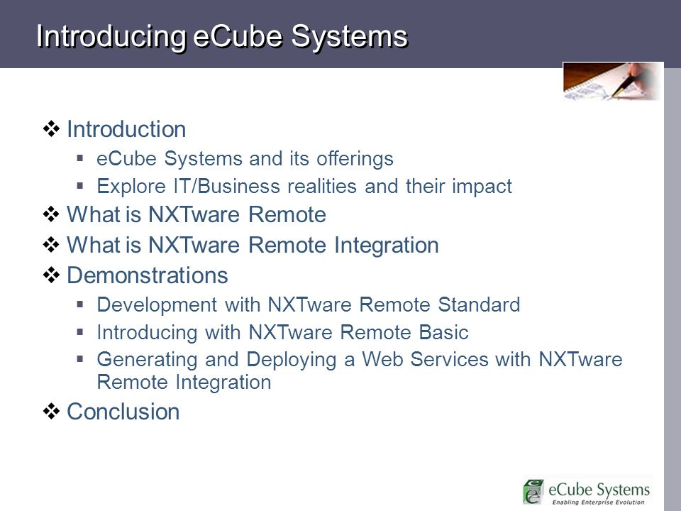 Introducing eCube Systems Introduction eCube Systems and its offerings Explore IT/Business realities and their impact What is NXTware Remote What is NXTware Remote Integration Demonstrations Development with NXTware Remote Standard Introducing with NXTware Remote Basic Generating and Deploying a Web Services with NXTware Remote Integration Conclusion