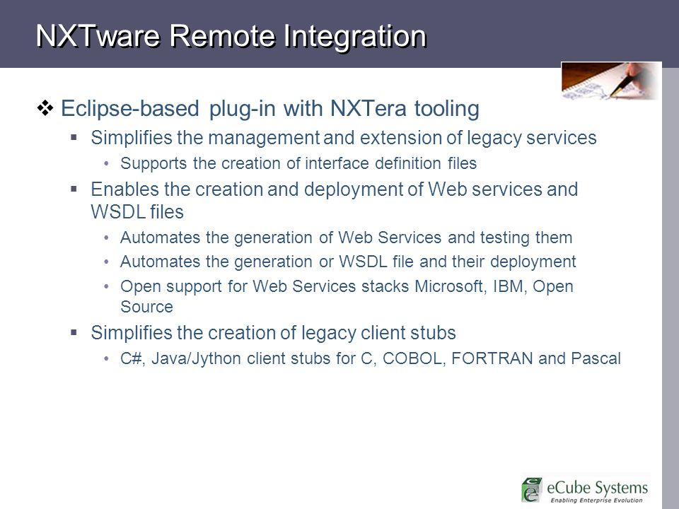 NXTware Remote Integration Eclipse-based plug-in with NXTera tooling Simplifies the management and extension of legacy services Supports the creation of interface definition files Enables the creation and deployment of Web services and WSDL files Automates the generation of Web Services and testing them Automates the generation or WSDL file and their deployment Open support for Web Services stacks Microsoft, IBM, Open Source Simplifies the creation of legacy client stubs C#, Java/Jython client stubs for C, COBOL, FORTRAN and Pascal