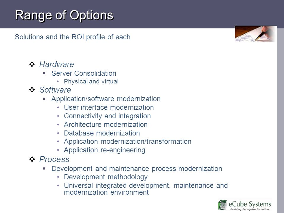 Range of Options Solutions and the ROI profile of each Hardware Server Consolidation Physical and virtual Software Application/software modernization User interface modernization Connectivity and integration Architecture modernization Database modernization Application modernization/transformation Application re-engineering Process Development and maintenance process modernization Development methodology Universal integrated development, maintenance and modernization environment