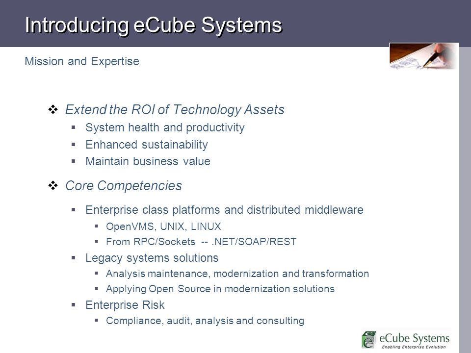 Extend the ROI of Technology Assets System health and productivity Enhanced sustainability Maintain business value Core Competencies Enterprise class platforms and distributed middleware OpenVMS, UNIX, LINUX From RPC/Sockets --.NET/SOAP/REST Legacy systems solutions Analysis maintenance, modernization and transformation Applying Open Source in modernization solutions Enterprise Risk Compliance, audit, analysis and consulting Introducing eCube Systems Mission and Expertise