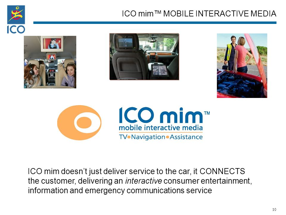 ICO mim doesnt just deliver service to the car, it CONNECTS the customer, delivering an interactive consumer entertainment, information and emergency communications service ICO mim MOBILE INTERACTIVE MEDIA 10