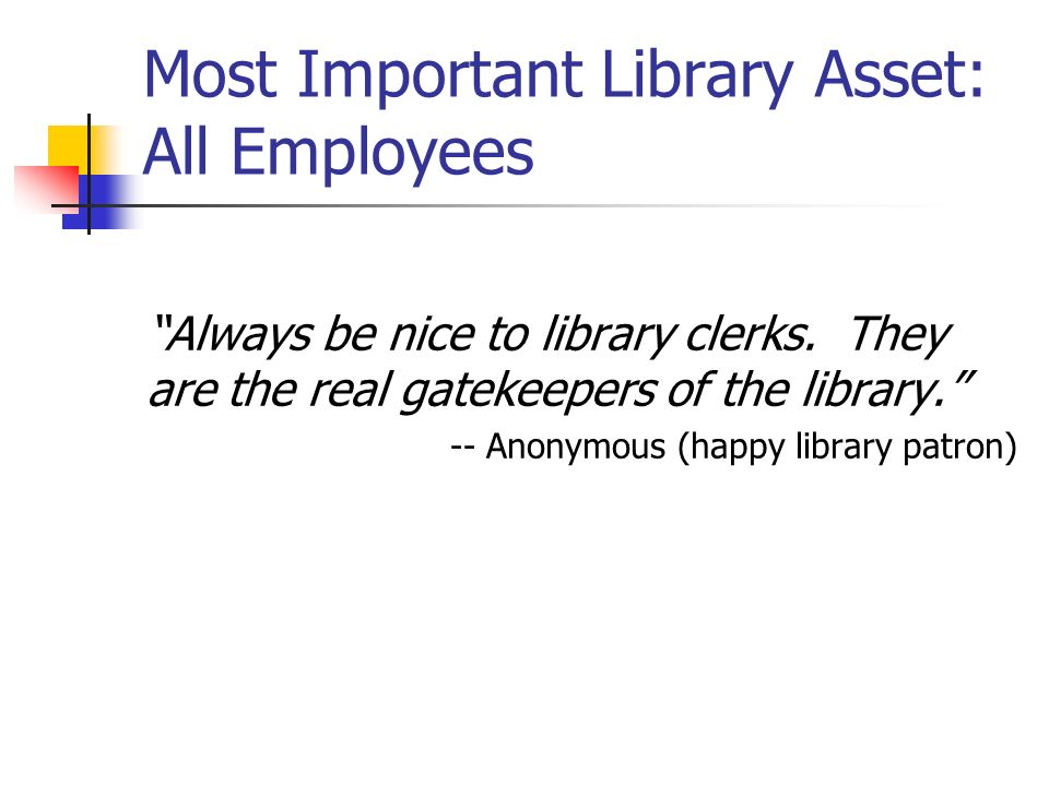 Most Important Library Asset: All Employees Always be nice to library clerks.