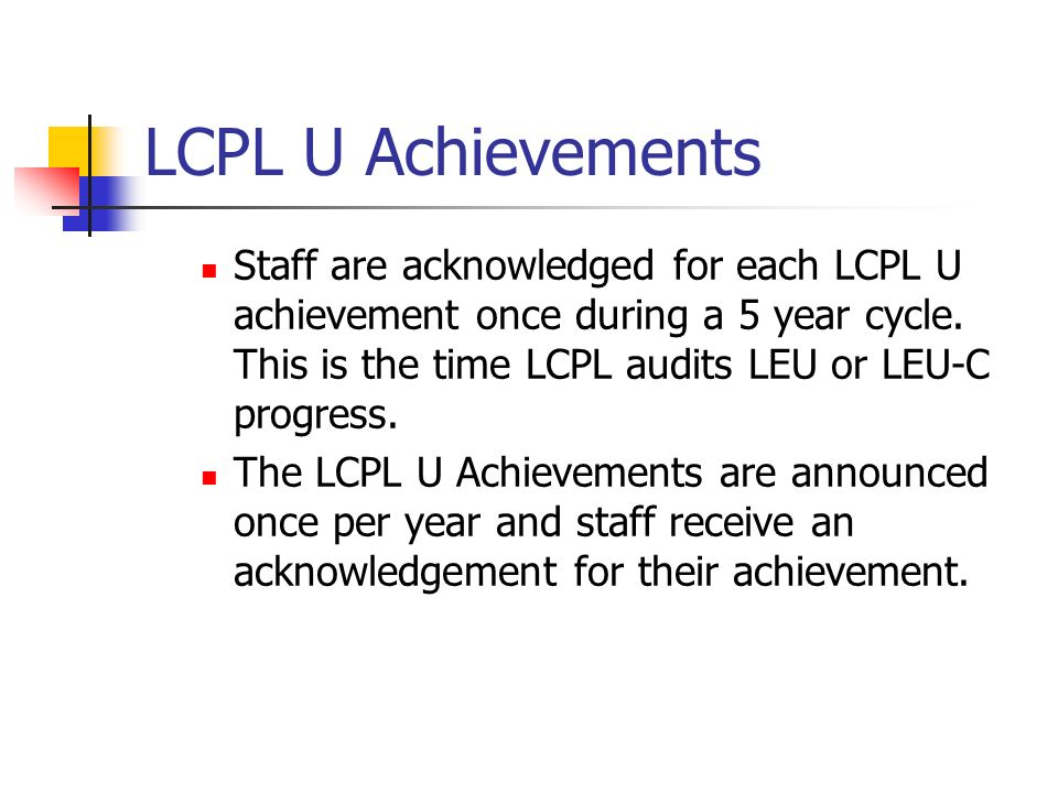 LCPL U Achievements Staff are acknowledged for each LCPL U achievement once during a 5 year cycle.