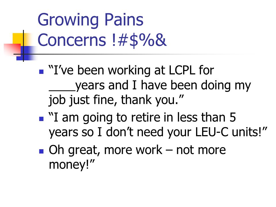Growing Pains Concerns !#$%& Ive been working at LCPL for ____years and I have been doing my job just fine, thank you.