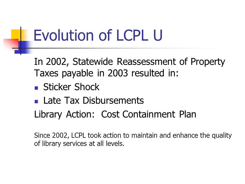 Evolution of LCPL U In 2002, Statewide Reassessment of Property Taxes payable in 2003 resulted in: Sticker Shock Late Tax Disbursements Library Action: Cost Containment Plan Since 2002, LCPL took action to maintain and enhance the quality of library services at all levels.