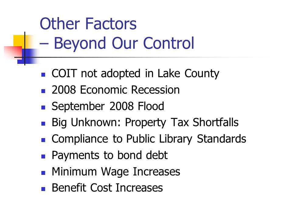 Other Factors – Beyond Our Control COIT not adopted in Lake County 2008 Economic Recession September 2008 Flood Big Unknown: Property Tax Shortfalls Compliance to Public Library Standards Payments to bond debt Minimum Wage Increases Benefit Cost Increases