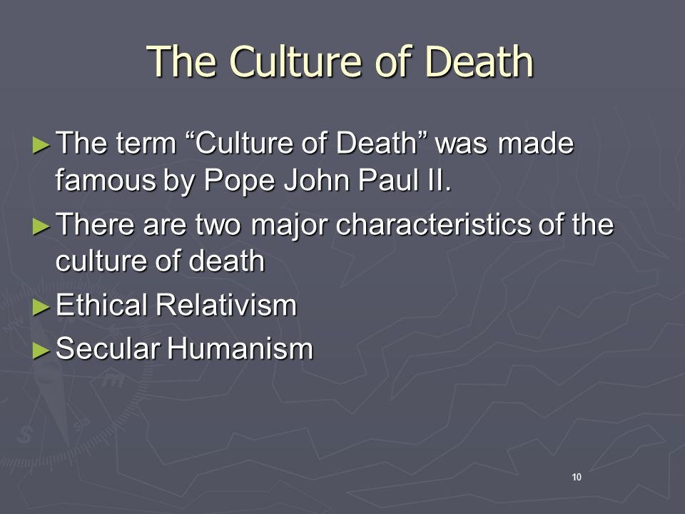 10 The Culture of Death The term Culture of Death was made famous by Pope John Paul II.