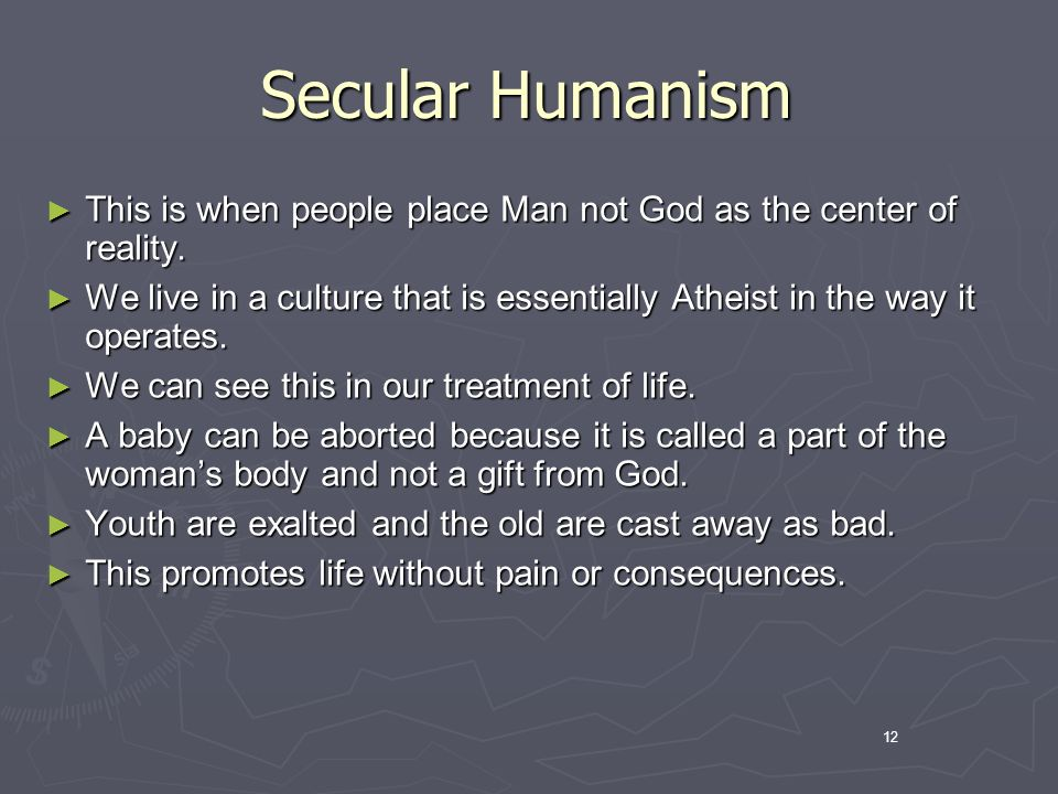 12 Secular Humanism This is when people place Man not God as the center of reality.