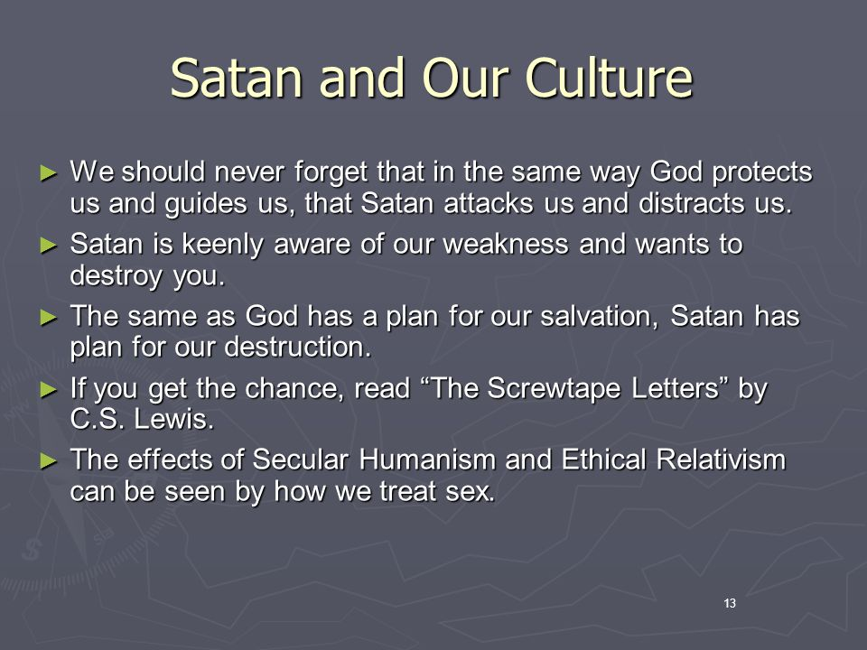 13 Satan and Our Culture We should never forget that in the same way God protects us and guides us, that Satan attacks us and distracts us.