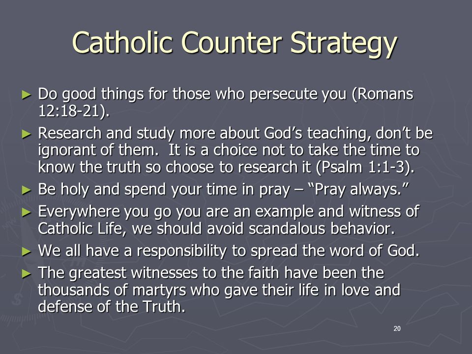 20 Catholic Counter Strategy Do good things for those who persecute you (Romans 12:18-21).