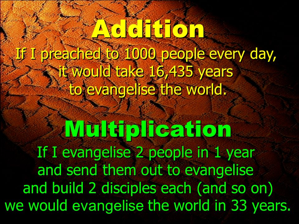 Addition If I preached to 1000 people every day, it would take 16,435 years to evangelise the world.