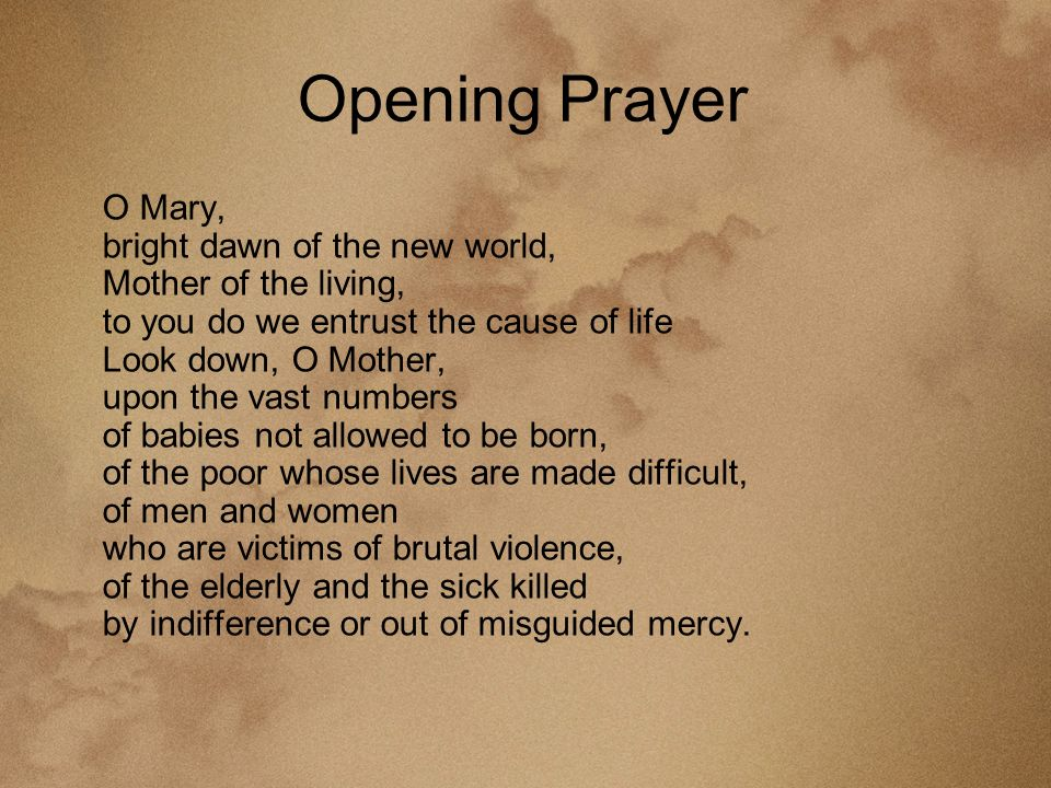 Opening Prayer O Mary, bright dawn of the new world, Mother of the living, to you do we entrust the cause of life Look down, O Mother, upon the vast numbers of babies not allowed to be born, of the poor whose lives are made difficult, of men and women who are victims of brutal violence, of the elderly and the sick killed by indifference or out of misguided mercy.