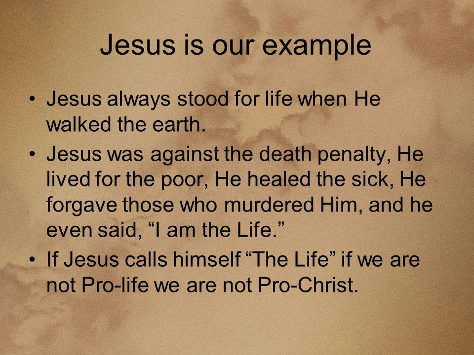Jesus is our example Jesus always stood for life when He walked the earth.
