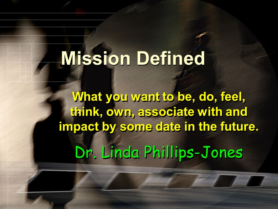 Mission Defined What you want to be, do, feel, think, own, associate with and impact by some date in the future.